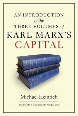 An Introduction to the Three Volumes of Karl Marx's Capital By Heinrich, Michael/ Locascio, Alex (TRN)
